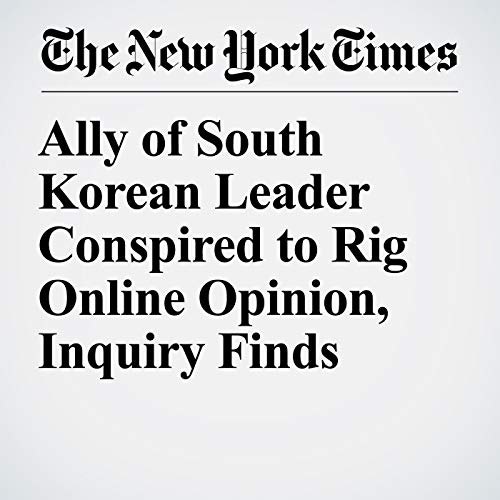 Ally of South Korean Leader Conspired to Rig Online Opinion, Inquiry Finds copertina