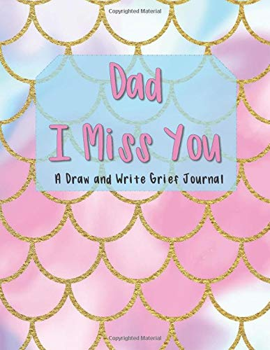 Dad I Miss You: A Draw And Write Grief Journal: This prompt and guided notebook is for grieving kids to help them cope with the loss of Dad by drawing ... emotions. - Mermaid Scales Cover for Girls