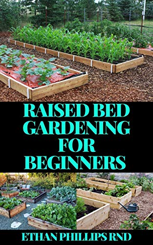 RAISED BED GARDENING FOR BEGINNERS : A Beginner's Guide to Start and Sustain a Thriving Garden and discover the Secrets of Successful Raised Bed Gardening