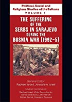 Political, Social and Religious Studies of the Balkans - Volume I - The Suffering of the Serbs in Sarajevo during the Bosnia War (1992-5)