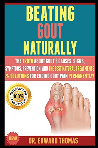 Beating Gout Naturally: The Truth About Gout's Causes, Signs, Symptoms, Prevention, And The Best Natural Treatments & Solutions For Ending Gout Pain Permanently!