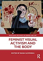 Feminist Visual Activism and the Body (Routledge Research in Gender and Art)