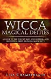 Wicca Magical Deities: A Guide to the Wiccan God and Goddess, and Choosing a Deity to Work Magic With (Wicca for Beginners Series)