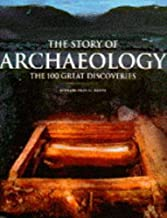 The Story of Archaeology: 100 of the World's Greatest Discoveries: The 100 Great Archaeological Discoveries