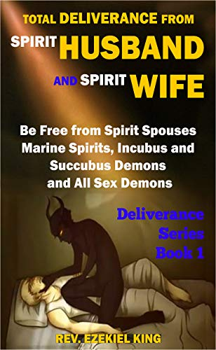 Total Deliverance from Spirit Husband and Spirit Wife: Be Free from Spirit  Spouses, Marine Spirits, Incubus and Succubus Demons, and All Sex Demons  (Deliverance Series Book 1) - Kindle edition by King,