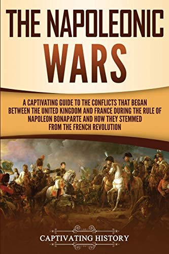 The Napoleonic Wars: A Captivating Guide to the Conflicts That Began Between the United Kingdom and France During the Rule of Napoleon Bonaparte and ... the French Revolution (Captivating History)