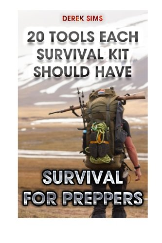 Survival For Preppers: 20 Tools Each Survival Kit Should Have.: (Survival Gear, Survivalist, Survival Tips, Preppers Survival Guide, Home Defense) ... hunting, fishing, prepping and foraging)
