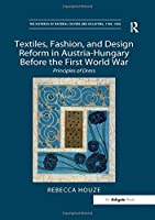 Textiles, Fashion, and Design Reform in Austria-Hungary Before the First World War: Principles of Dress (The Histories of Material Culture and Collecting, 1700-1950)