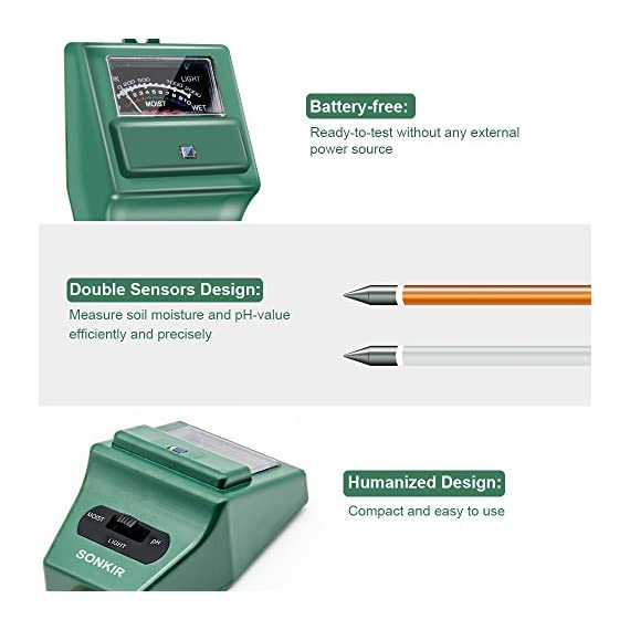Sonkir Soil pH Meter, MS02 3-in-1 Soil Moisture/Light/pH Tester Gardening Tool Kits for Plant Care, Great for Garden… 3 Kindly NOTE: This soil tester can not be applied to test pH value of any other liquid. If the soil is too dry the indicator will not move, and water it before testing. 3-IN-1 FUNCTION: Test soil moisture, pH value and sunlight level of plant with our soil meter, helps you specialize in grasping when you need to water your plant. ACCURATE & RELIABLE: Double-needle Detection Technology strongly enhances the speed and accuracy of detecting and analyzing soil moisture and pH acidity.