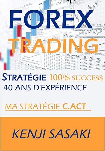 FOREX TRADING STRATÉGIE 100% SUCCÈS: Ma stratégie C.ACT, Vivre de la Négociation et Obtenir un Salaire Mensuel, Trader à Temps Plein avec Plus de 40 Ans d'Expérience (French Edition)