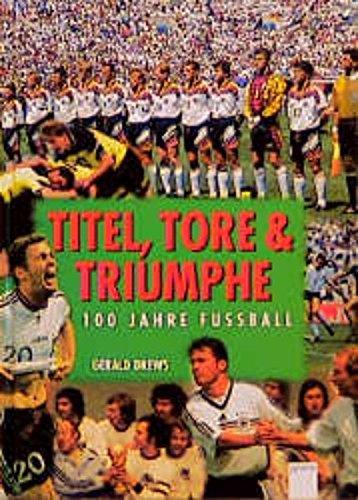 Titel, Tore und Triumphe - 100 Jahre Fussball ; 9783401050836
