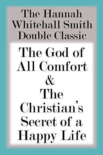 The Hannah Whitall Smith Double Classic: The God of All Comfort & The Christian's Secret of a Happy Life (English Edition)
