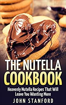 The Nutella Cookbook: Heavenly Nutella Recipes That Will Leave You Wanting More by [John Stanford]