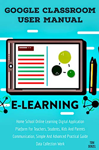GOOGLE CLASSROOM: User Manual Home School Online Learning Digital Application Platform For Teachers, Students, Kids, And Parents Communication, Simple ... Guide Data Collection Work (English Edition)