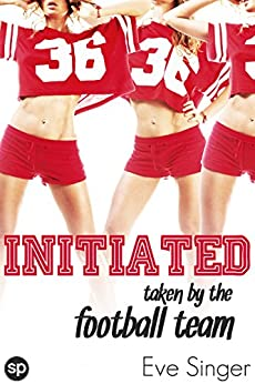 Initiated: Taken by the Football Team (Take one for the Team Book 1) by [Eve Singer]
