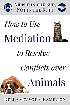 Nipped in the Bud, Not in the Butt: How to Use Mediation to Resolve Conflicts over Animals by [Debra Vey Voda-Hamilton]
