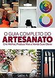 Artesanato: O Guia Completo do Artesanato - Como Criar Melhor, Produzir Mais e Vender Suas Obras