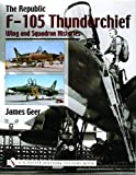 Republic F-105 Thunderchief: Wing and Squadron Histories - James Geer