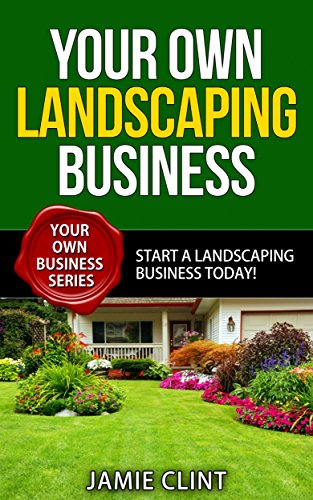 Amazon Com Your Own Landscaping Business Start A Landscaping Business Today Your Own Business Series Ebook Clint Jamie Kindle Store