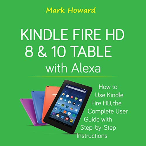 Kindle Fire HD 8 & 10 Tablet with Alexa     How to Use Kindle Fire HD, the Complete User Guide with Step-by-Step Instructions              By:                                                                                                                                 Mark Howard                               Narrated by:                                                                                                                                 Peter M. Devon                      Length: 1 hr and 20 mins     Not rated yet     Overall 0.0