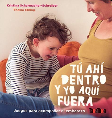 TÚ AHÍ DENTRO Y YO AQUÍ FUERA: Juegos para acompañar el embarazo (Takatuka álbumes)