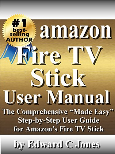 """Amazon Fire TV Stick User Manual: The Comprehensive """"Made Easy"""" Step-by-Step User Guide for Amazon's Fire TV Stick (English Edition)"""