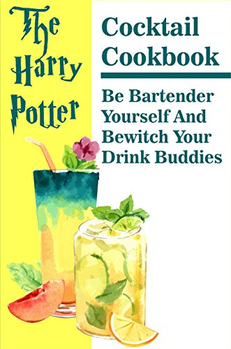 The Harry Potter Cocktail Cookbook Be Bartender Yourself And Bewitch Your Drink Buddies: Cocktail Recipe Book (English Edition)