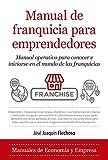 Manual de franquicia para emprendedores: Manual operativo para conocer e iniciarse en el mundo de las franquicias (Economía y Empresa)