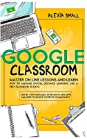 Google Classroom: Master on line lessons and learn how to manage digital distance learning like a pro-teacher in 30 days. Step by step exercises and apps tailored to boost students' commitment