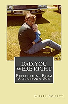 Dad, You Were Right: Reflections From a Stubborn Son by [Chris Schatz]
