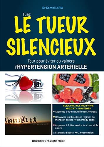 LE TUEUR SILENCIEUX: Tout pour éviter ou vaincre l'HYPERTENSION ARTERIELLE - Guide pratique pour vivre mieux et + longtemps