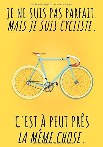 Je ne suis pas parfait, mais je suis cycliste. C'est à peut près la même chose.: Carnet de cyclisme | Journal d'entrainement Vélo | Notez vos Sorties ... | 106 pages | Cadeau Ideal pour Cycliste.