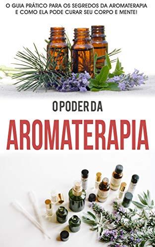 AROMATERAPIA: O poder da Aromaterapia, o guia prático e os segredos da Aromaterapia para curar corpo e mente