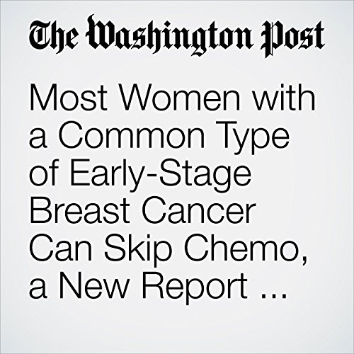 Most Women with a Common Type of Early-Stage Breast Cancer Can Skip Chemo, a New Report Finds copertina