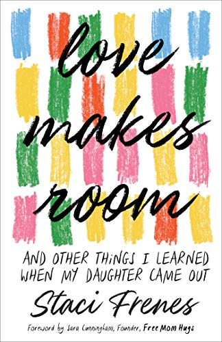 Love Makes Room: And Other Things I Learned When My Daughter Came Out