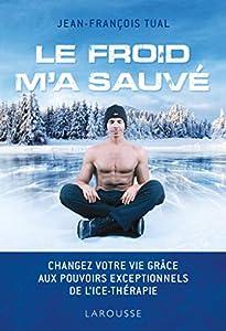 Le froid m'a sauvé: Changez votre vie grâce aux pouvoirs exceptionnels de l'icethérapie