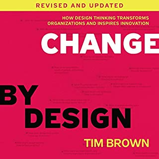 Change by Design, Revised and Updated     How Design Thinking Transforms Organizations and Inspires Innovation              By:                                                                                                                                 Tim Brown                               Narrated by:                                                                                                                                 Tim Roberts,                                                                                        Tim Brown                      Length: 7 hrs and 37 mins     12 ratings     Overall 4.3