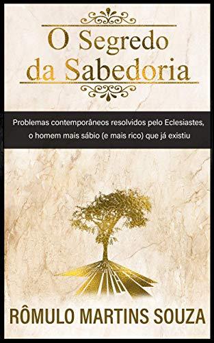 O Segredo da sabedoria: Problemas contemporâneos resolvidos pelo Eclesiastes, o homem mais sábio (e rico) que já existiu.