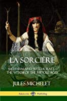 La Sorci?re: Satanism and Witchcraft - The Witch of the Middle Ages