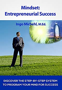 Mindset: Entrepreneurial Success: Discover The Step-By-Step System To Program Your Mind For Success by [Ingo Michehl]