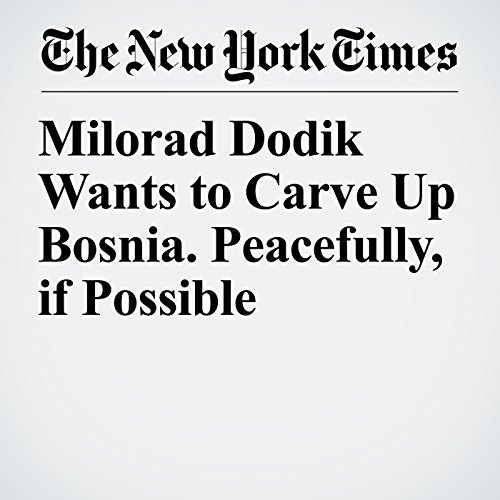 Milorad Dodik Wants to Carve Up Bosnia. Peacefully, if Possible copertina