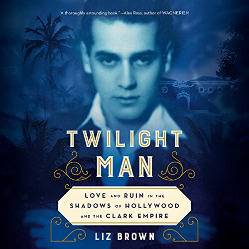 Twilight Man: Love and Ruin in the Shadows of Hollywood and the Clark Empire