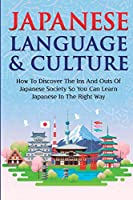 Japanese Language & Culture: How To Discover The Ins And Outs Of Japanese Society So You Can Learn Japanese In The Right Way