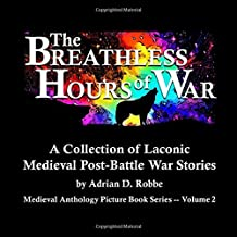 The Breathless Hours of War -- A Collection of Laconic Medieval Post-Battle War Stories: Medieval Anthology Picture Book Series -- Volume 2