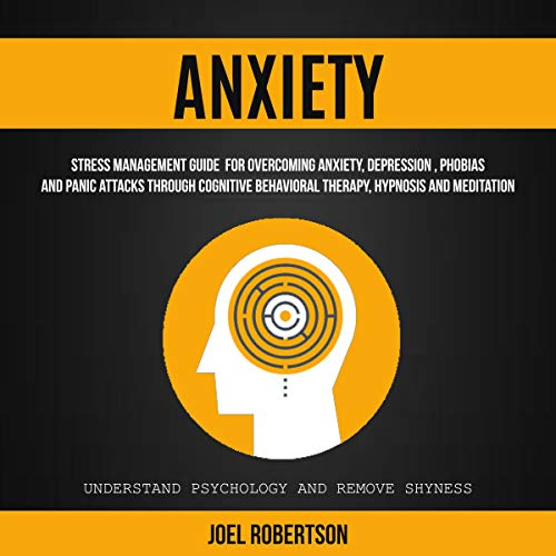 Anxiety: Stress Management Guide for Overcoming Anxiety, Depression, Phobias, and Panic Attacks Through Cognitive Behavioral Therapy, Hypnosis and Meditation audiobook cover art