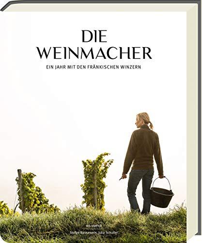 Die Weinmacher - Ein Jahr mit den fränkischen Winzern in Weinfranken- 25 fränkische Weingüter im Porträt