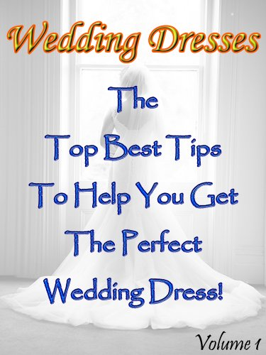 Wedding Dresses (Volume 1): The Top Best Tips To Help You Get The Perfect Wedding Dress! (English Edition)