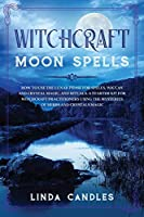 Witchcraft Moon Spells: How to use the Lunar Phase for Spells, Wiccan and Crystal Magic, and Rituals. A starter kit for Witchcraft Practitioners using the Mysteries of Herbs and Crystals Magic.