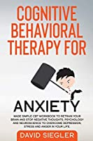 Cognitive Behavioral Therapy for Anxiety: Made simple CBT workbook to retrain your brain and stop negative thoughts. Psychology and neuroscience to overcome depression, stress and anger in your life.