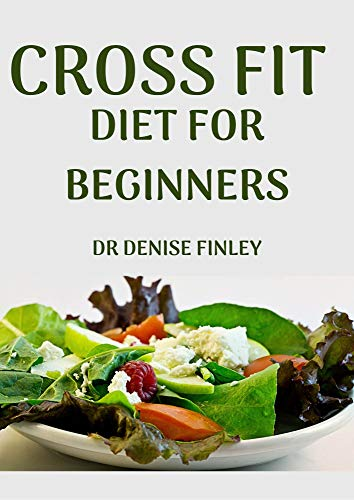 Cross Fit Diet for Beginners: Comprehensive Manual on Cross Diet and DIY meals plans to prepare at home for Weight Loss and Body building!
